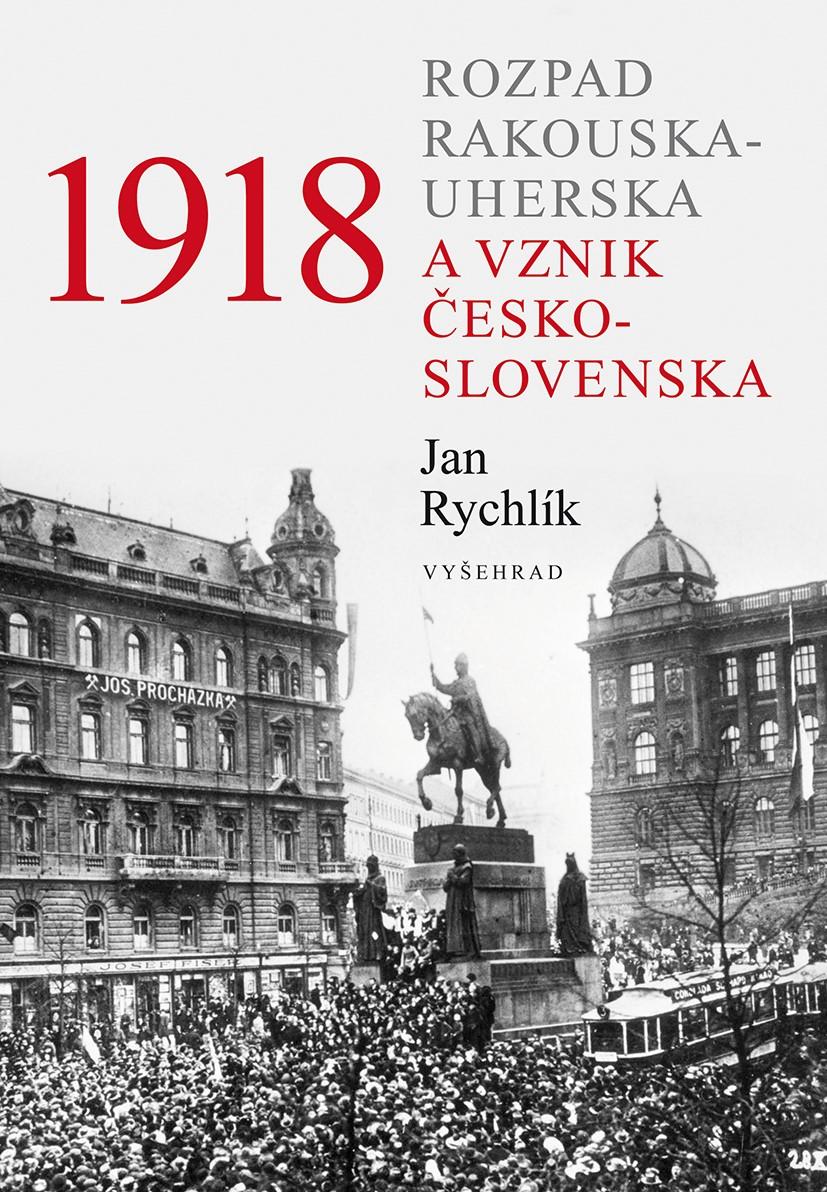 Levně 1918 - Rozpad Rakouska-Uherska a vznik Československa   Jan Rychlík